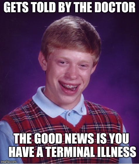Bad Luck Brian Meme | GETS TOLD BY THE DOCTOR THE GOOD NEWS IS YOU HAVE A TERMINAL ILLNESS | image tagged in memes,bad luck brian | made w/ Imgflip meme maker