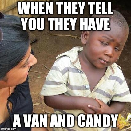 Third World Skeptical Kid Meme | WHEN THEY TELL YOU THEY HAVE A VAN AND CANDY | image tagged in memes,third world skeptical kid | made w/ Imgflip meme maker