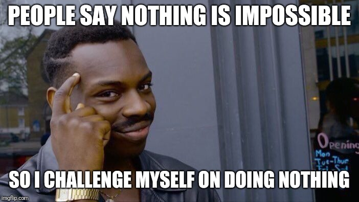 Roll Safe Think About It Meme | PEOPLE SAY NOTHING IS IMPOSSIBLE SO I CHALLENGE MYSELF ON DOING NOTHING | image tagged in memes,roll safe think about it | made w/ Imgflip meme maker