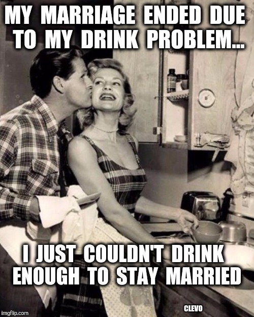 Marriage Drink Problem - James Cleves | MY  MARRIAGE  ENDED  DUE  TO  MY  DRINK  PROBLEM... I  JUST  COULDN'T  DRINK  ENOUGH  TO  STAY  MARRIED CLEVO | image tagged in alcohol,marriage,breakup | made w/ Imgflip meme maker