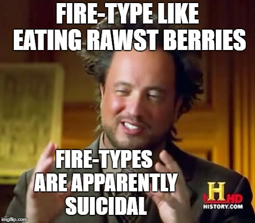 Ancient Aliens Meme | FIRE-TYPE LIKE EATING RAWST BERRIES FIRE-TYPES ARE APPARENTLY SUICIDAL | image tagged in memes,ancient aliens | made w/ Imgflip meme maker