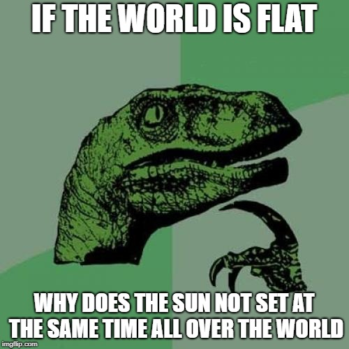 Philosoraptor Meme | IF THE WORLD IS FLAT WHY DOES THE SUN NOT SET AT THE SAME TIME ALL OVER THE WORLD | image tagged in memes,philosoraptor | made w/ Imgflip meme maker