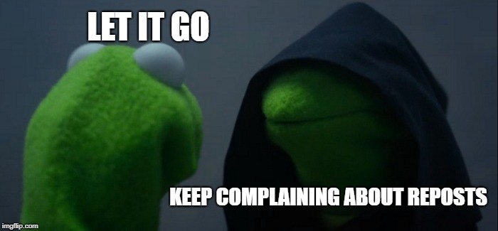 Bring back the fun... | LET IT GO KEEP COMPLAINING ABOUT REPOSTS | image tagged in memes,evil kermit,reposts | made w/ Imgflip meme maker