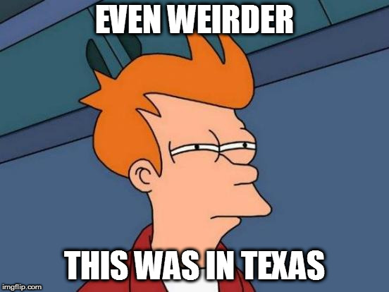 Futurama Fry Meme | EVEN WEIRDER THIS WAS IN TEXAS | image tagged in memes,futurama fry | made w/ Imgflip meme maker