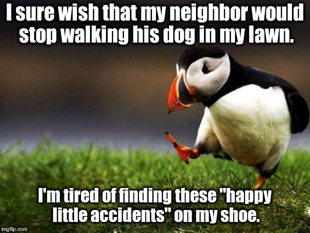 "Maybe I'll just start crapping on his lawn at 5:00 A.M. | I sure wish that my neighbor would stop walking his dog in my lawn. I'm tired of finding these ""happy little accidents"" on my shoe. 