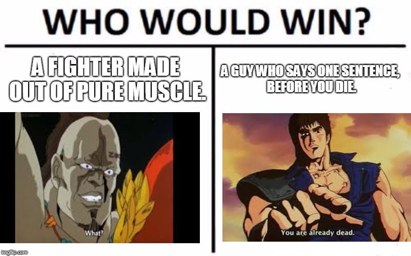 Omae wa mou sheindeiru | A FIGHTER MADE OUT OF PURE MUSCLE. A GUY WHO SAYS ONE SENTENCE, BEFORE YOU DIE. | image tagged in memes,funny,anime | made w/ Imgflip meme maker
