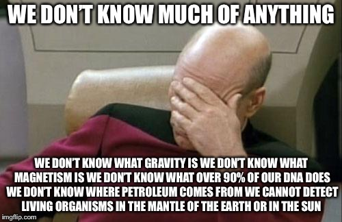 Captain Picard Facepalm Meme | WE DON'T KNOW MUCH OF ANYTHING WE DON'T KNOW WHAT GRAVITY IS WE DON'T KNOW WHAT MAGNETISM IS WE DON'T KNOW WHAT OVER 90% OF OUR DNA DOES WE  | image tagged in memes,captain picard facepalm | made w/ Imgflip meme maker