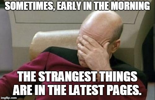Captain Picard Facepalm Meme | SOMETIMES, EARLY IN THE MORNING THE STRANGEST THINGS ARE IN THE LATEST PAGES. | image tagged in memes,captain picard facepalm | made w/ Imgflip meme maker