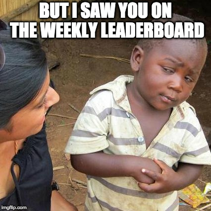 Third World Skeptical Kid Meme | BUT I SAW YOU ON THE WEEKLY LEADERBOARD | image tagged in memes,third world skeptical kid | made w/ Imgflip meme maker