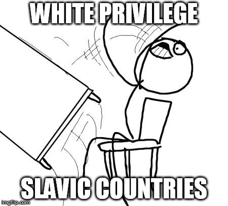 Table Flip Guy Meme | WHITE PRIVILEGE SLAVIC COUNTRIES | image tagged in memes,table flip guy | made w/ Imgflip meme maker