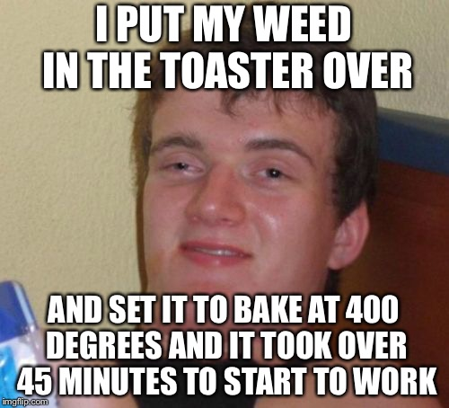 10 Guy Meme | I PUT MY WEED IN THE TOASTER OVER AND SET IT TO BAKE AT 400 DEGREES AND IT TOOK OVER 45 MINUTES TO START TO WORK | image tagged in memes,10 guy | made w/ Imgflip meme maker