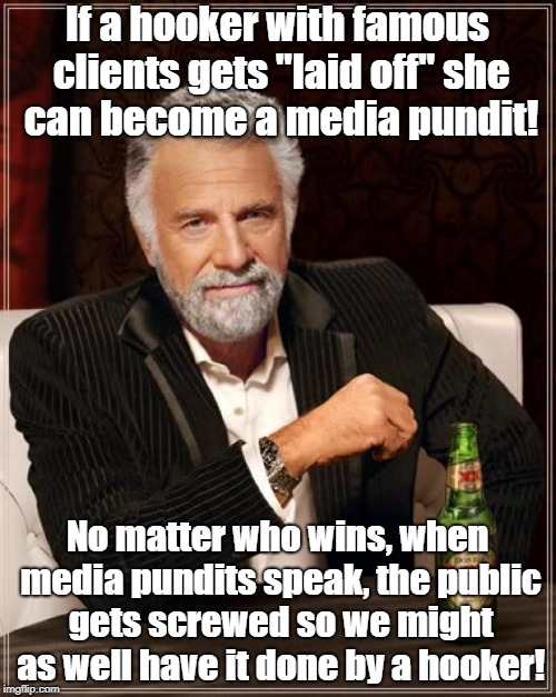 "The Most Interesting Man In The World Meme | If a hooker with famous clients gets ""laid off"" she can become a media pundit! No matter who wins, when media pundits speak, the public gets 