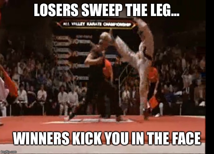 Losers sweep the leg | LOSERS SWEEP THE LEG... WINNERS KICK YOU IN THE FACE | image tagged in karate kid | made w/ Imgflip meme maker