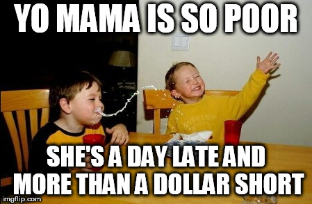 Yo Mamas So Fat Meme | YO MAMA IS SO POOR SHE'S A DAY LATE AND MORE THAN A DOLLAR SHORT | image tagged in memes,yo mamas so fat | made w/ Imgflip meme maker