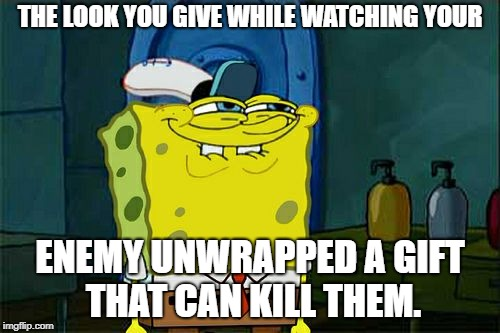 savage sponge. | THE LOOK YOU GIVE WHILE WATCHING YOUR ENEMY UNWRAPPED A GIFT THAT CAN KILL THEM. | image tagged in memes,dont you squidward | made w/ Imgflip meme maker