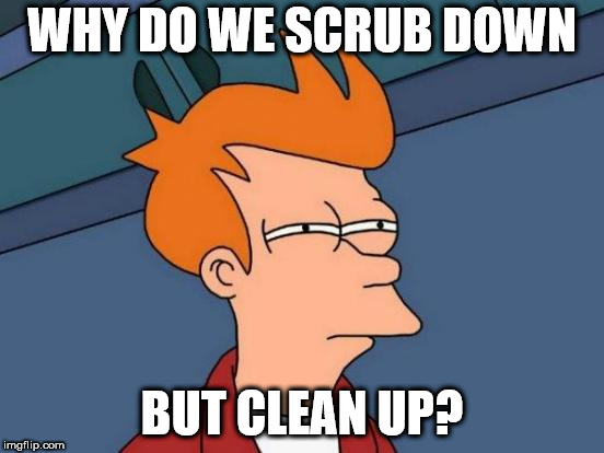 Futurama Fry | WHY DO WE SCRUB DOWN BUT CLEAN UP? | image tagged in memes,futurama fry | made w/ Imgflip meme maker