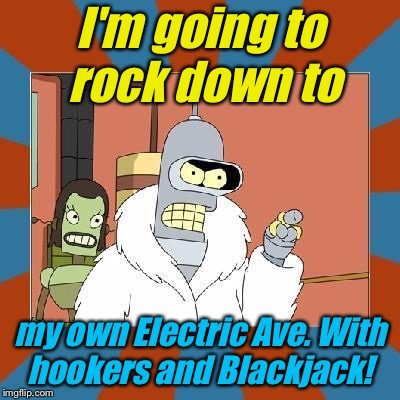 I'm going to rock down to my own Electric Ave. With hookers and Blackjack! | made w/ Imgflip meme maker
