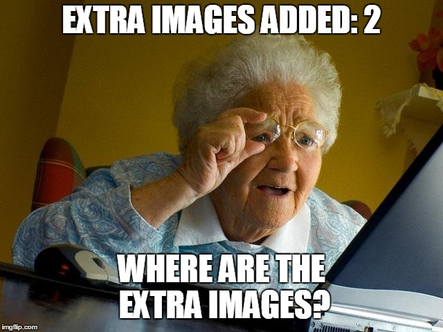 Grandma Finds The Internet Meme | EXTRA IMAGES ADDED: 2 WHERE ARE THE EXTRA IMAGES? | image tagged in memes,grandma finds the internet | made w/ Imgflip meme maker