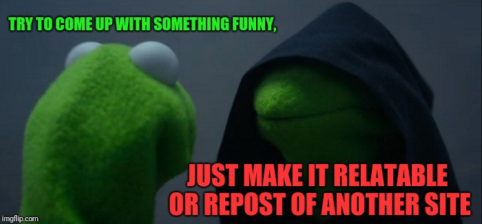 Evil Kermit Meme | TRY TO COME UP WITH SOMETHING FUNNY, JUST MAKE IT RELATABLE OR REPOST OF ANOTHER SITE | image tagged in memes,evil kermit | made w/ Imgflip meme maker