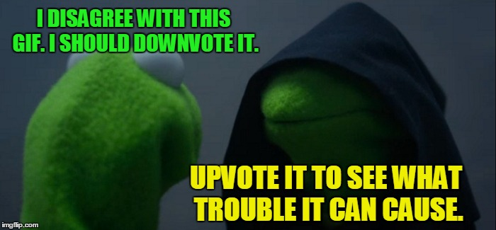 Evil Kermit Meme | I DISAGREE WITH THIS GIF. I SHOULD DOWNVOTE IT. UPVOTE IT TO SEE WHAT TROUBLE IT CAN CAUSE. | image tagged in memes,evil kermit | made w/ Imgflip meme maker
