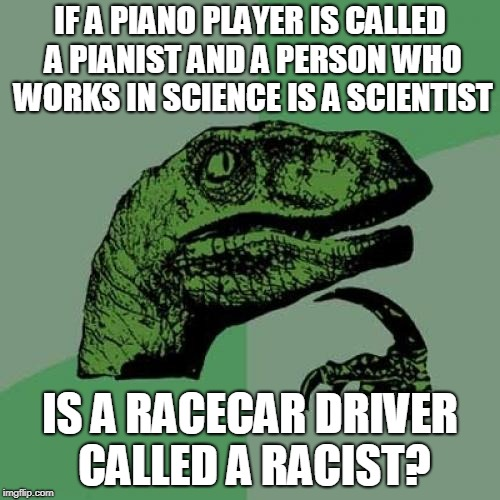 Apologies if this already exists | IF A PIANO PLAYER IS CALLED A PIANIST AND A PERSON WHO WORKS IN SCIENCE IS A SCIENTIST IS A RACECAR DRIVER CALLED A RACIST? | image tagged in memes,philosoraptor | made w/ Imgflip meme maker