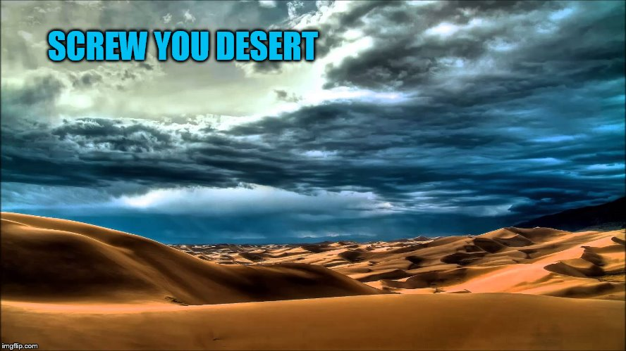 SCREW YOU DESERT | made w/ Imgflip meme maker
