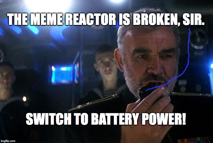 Ramius intercom | THE MEME REACTOR IS BROKEN, SIR. SWITCH TO BATTERY POWER! | image tagged in ramius intercom | made w/ Imgflip meme maker