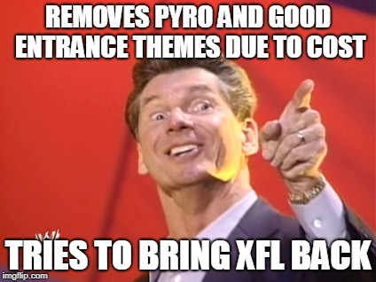 Be like Vince! | REMOVES PYRO AND GOOD ENTRANCE THEMES DUE TO COST TRIES TO BRING XFL BACK | image tagged in vince mcmahon,wwe | made w/ Imgflip meme maker