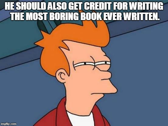 Futurama Fry Meme | HE SHOULD ALSO GET CREDIT FOR WRITING THE MOST BORING BOOK EVER WRITTEN. | image tagged in memes,futurama fry | made w/ Imgflip meme maker