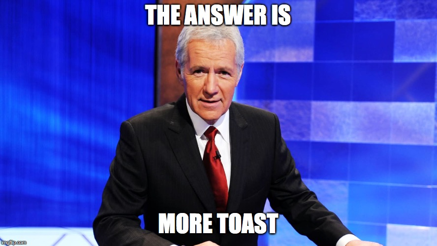 THE ANSWER IS MORE TOAST | made w/ Imgflip meme maker