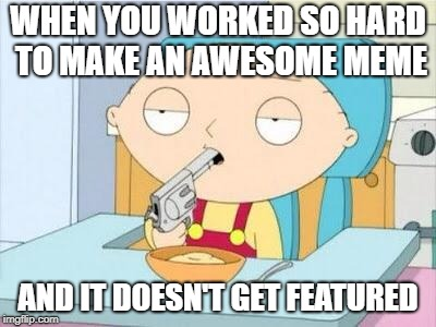Stewie Gun I'm Done | WHEN YOU WORKED SO HARD TO MAKE AN AWESOME MEME AND IT DOESN'T GET FEATURED | image tagged in stewie gun i'm done,memes,funny,doctordoomsday180,featured,meme | made w/ Imgflip meme maker