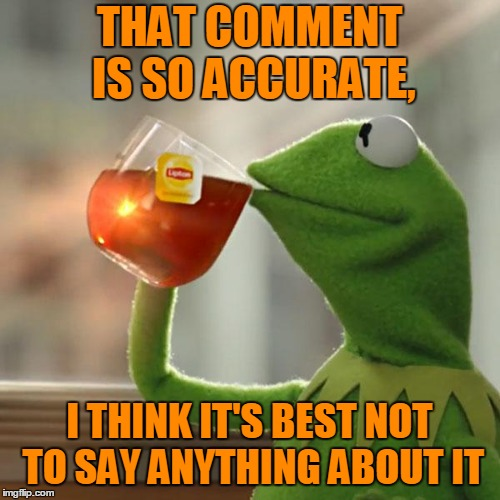 But Thats None Of My Business Meme | THAT COMMENT IS SO ACCURATE, I THINK IT'S BEST NOT TO SAY ANYTHING ABOUT IT | image tagged in memes,but thats none of my business,kermit the frog | made w/ Imgflip meme maker