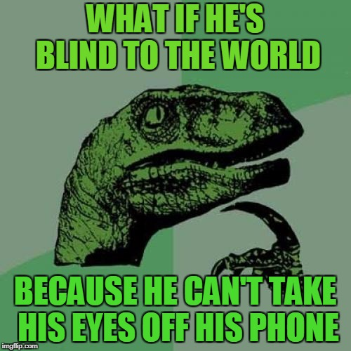 Philosoraptor Meme | WHAT IF HE'S BLIND TO THE WORLD BECAUSE HE CAN'T TAKE HIS EYES OFF HIS PHONE | image tagged in memes,philosoraptor | made w/ Imgflip meme maker