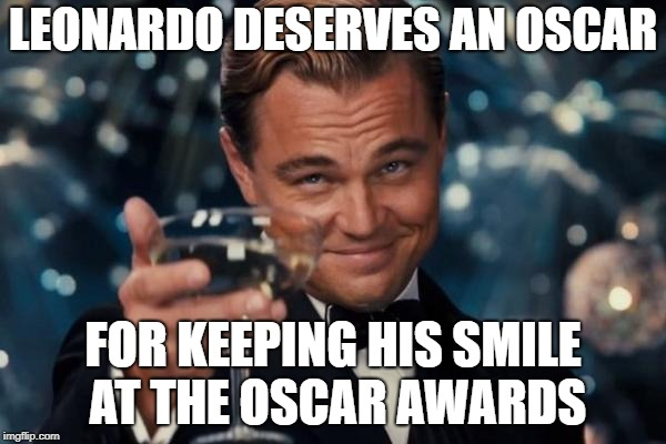 Leonardo Dicaprio Cheers Meme | LEONARDO DESERVES AN OSCAR FOR KEEPING HIS SMILE AT THE OSCAR AWARDS | image tagged in memes,leonardo dicaprio cheers | made w/ Imgflip meme maker