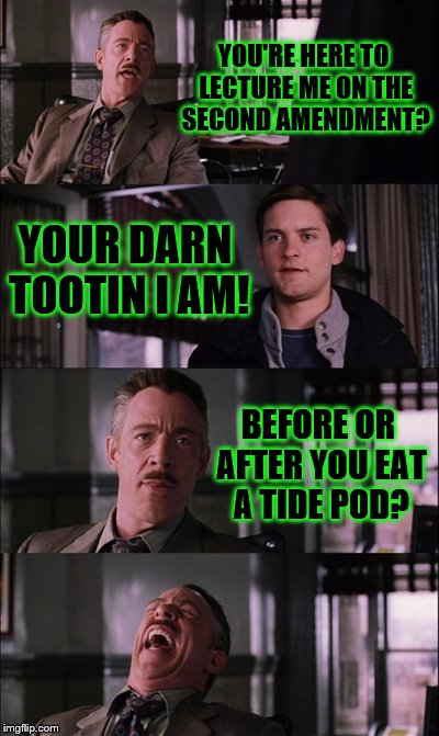 Spiderman Laugh Meme | YOU'RE HERE TO LECTURE ME ON THE SECOND AMENDMENT? YOUR DARN TOOTIN I AM! BEFORE OR AFTER YOU EAT A TIDE POD? | image tagged in memes,spiderman laugh | made w/ Imgflip meme maker