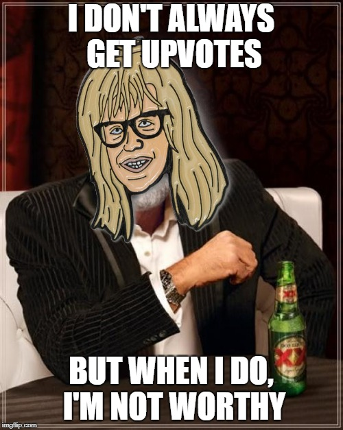 Most interesting Garth | I DON'T ALWAYS GET UPVOTES BUT WHEN I DO, I'M NOT WORTHY | image tagged in wayne's world,the most interesting man in the world | made w/ Imgflip meme maker