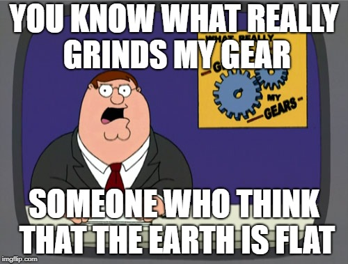 Peter Griffin News Meme | YOU KNOW WHAT REALLY GRINDS MY GEAR SOMEONE WHO THINK THAT THE EARTH IS FLAT | image tagged in memes,peter griffin news | made w/ Imgflip meme maker