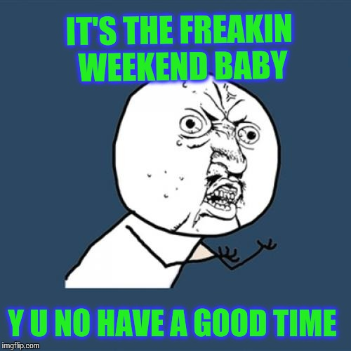Y U No Meme | IT'S THE FREAKIN WEEKEND BABY Y U NO HAVE A GOOD TIME | image tagged in memes,y u no | made w/ Imgflip meme maker