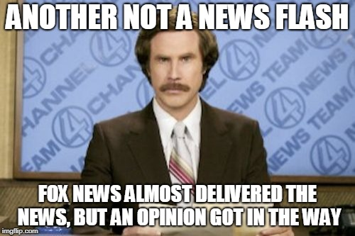 Ron Burgundy Meme | ANOTHER NOT A NEWS FLASH FOX NEWS ALMOST DELIVERED THE NEWS, BUT AN OPINION GOT IN THE WAY | image tagged in memes,ron burgundy | made w/ Imgflip meme maker