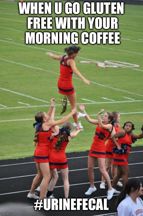 cheerleader diarrhea | WHEN U GO GLUTEN FREE WITH YOUR MORNING COFFEE #URINEFECAL | image tagged in cheerleader diarrhea | made w/ Imgflip meme maker