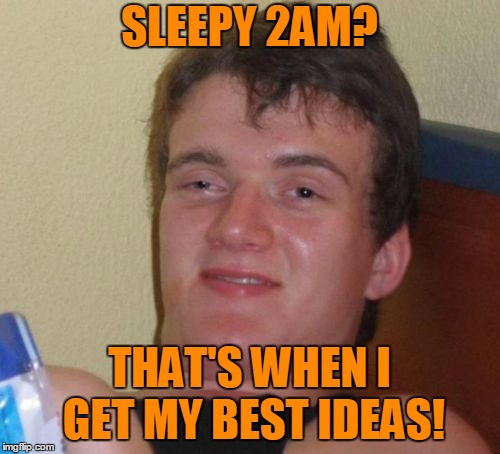 10 Guy Meme | SLEEPY 2AM? THAT'S WHEN I GET MY BEST IDEAS! | image tagged in memes,10 guy | made w/ Imgflip meme maker