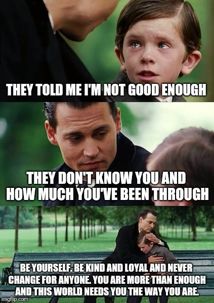 Finding Neverland Meme | THEY TOLD ME I'M NOT GOOD ENOUGH THEY DON'T KNOW YOU AND HOW MUCH YOU'VE BEEN THROUGH BE YOURSELF. BE KIND AND LOYAL AND NEVER CHANGE FOR AN | image tagged in memes,finding neverland | made w/ Imgflip meme maker