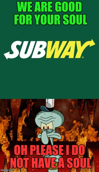 Good Souls and Dark Souls jokes  | WE ARE GOOD FOR YOUR SOUL OH PLEASE I DO NOT HAVE A SOUL | image tagged in souls,funny,subway | made w/ Imgflip meme maker