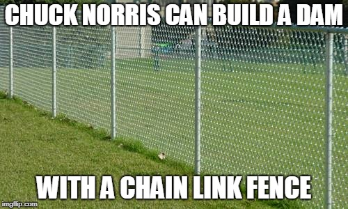 Chuck Norris can build a dam | CHUCK NORRIS CAN BUILD A DAM WITH A CHAIN LINK FENCE | image tagged in chuck norris,dam,memes | made w/ Imgflip meme maker