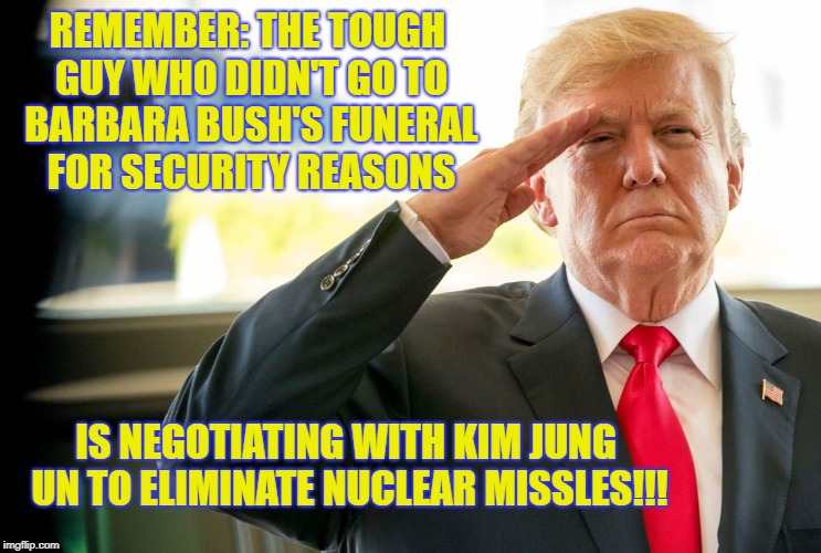 Trump tough guy | REMEMBER: THE TOUGH GUY WHO DIDN'T GO TO BARBARA BUSH'S FUNERAL FOR SECURITY REASONS IS NEGOTIATING WITH KIM JUNG UN TO ELIMINATE NUCLEAR MI | image tagged in trump bush security kim jung un | made w/ Imgflip meme maker