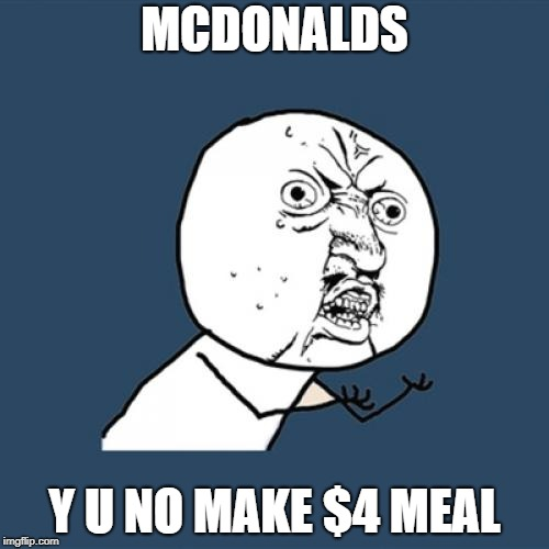 Y U No Meme | MCDONALDS Y U NO MAKE $4 MEAL | image tagged in memes,y u no | made w/ Imgflip meme maker