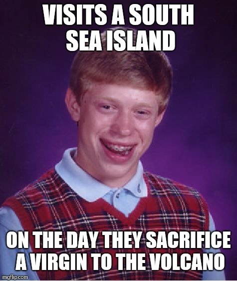 Bad Luck Brian Meme | VISITS A SOUTH SEA ISLAND ON THE DAY THEY SACRIFICE A VIRGIN TO THE VOLCANO | image tagged in memes,bad luck brian | made w/ Imgflip meme maker