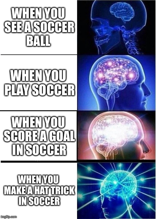 Expanding Brain Meme | WHEN YOU SEE A SOCCER BALL WHEN YOU PLAY SOCCER WHEN YOU SCORE A GOAL IN SOCCER WHEN YOU MAKE A HAT TRICK IN SOCCER | image tagged in memes,expanding brain,soccer,sport | made w/ Imgflip meme maker