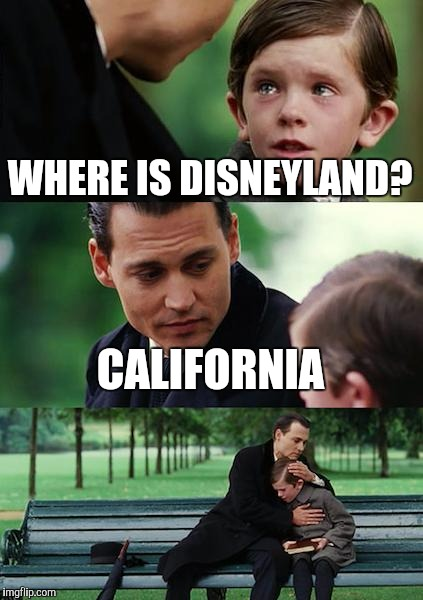Finding Neverland Meme | WHERE IS DISNEYLAND? CALIFORNIA | image tagged in memes,finding neverland | made w/ Imgflip meme maker