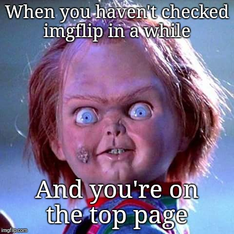 When you actually make the top page  | When you haven't checked imgflip in a while And you're on the top page | image tagged in chucky,memes,anything,funny,front page | made w/ Imgflip meme maker